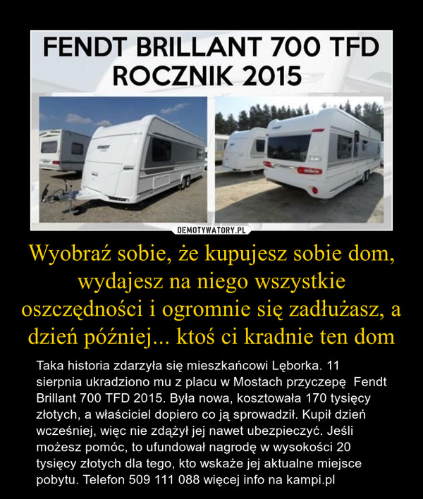Wyobraź sobie, że kupujesz sobie dom, wydajesz na niego wszystkie oszczędności i ogromnie się zadłużasz, a dzień później... ktoś ci kradnie ten dom – Taka historia zdarzyła się mieszkańcowi Lęborka. 11 sierpnia ukradziono mu z placu w Mostach przyczepę  Fendt Brillant 700 TFD 2015. Była nowa, kosztowała 170 tysięcy złotych, a właściciel dopiero co ją sprowadził. Kupił dzień wcześniej, więc nie zdążył jej nawet ubezpieczyć. Jeśli możesz pomóc, to ufundował nagrodę w wysokości 20 tysięcy złotych dla tego, kto wskaże jej aktualne miejsce pobytu. Telefon 509 111 088 więcej info na kampi.pl