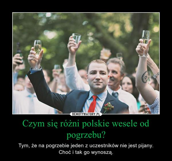 Czym się różni polskie wesele od pogrzebu? – Tym, że na pogrzebie jeden z uczestników nie jest pijany.Choć i tak go wynoszą.