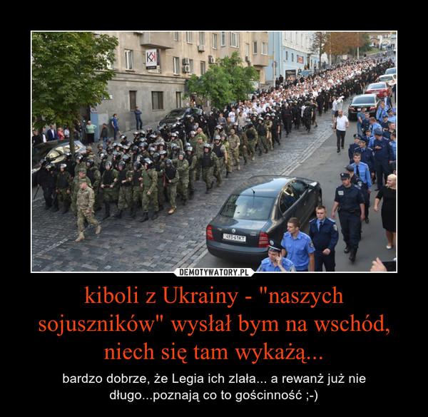 """kiboli z Ukrainy - """"naszych sojuszników"""" wysłał bym na wschód, niech się tam wykażą... – bardzo dobrze, że Legia ich zlała... a rewanż już nie długo...poznają co to gościnność ;-)"""