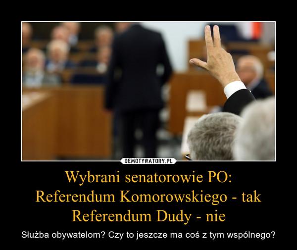 Wybrani senatorowie PO:Referendum Komorowskiego - takReferendum Dudy - nie – Służba obywatelom? Czy to jeszcze ma coś z tym wspólnego?