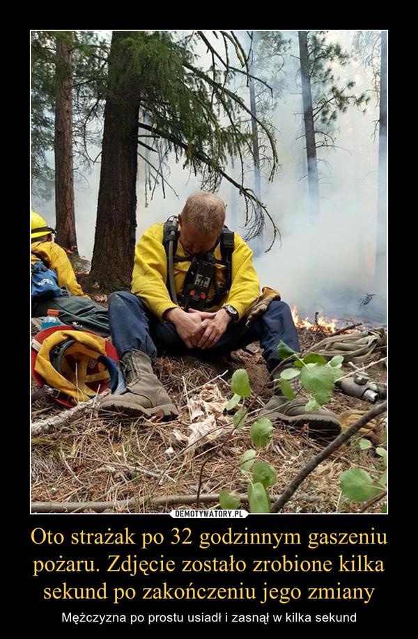 Oto strażak po 32 godzinnym gaszeniu pożaru. Zdjęcie zostało zrobione kilka sekund po zakończeniu jego zmiany – Mężczyzna po prostu usiadł i zasnął w kilka sekund