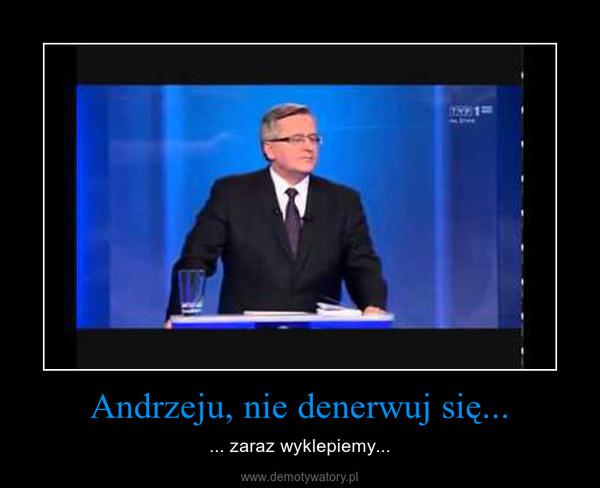 Andrzeju, nie denerwuj się... – ... zaraz wyklepiemy...
