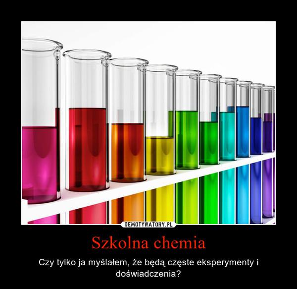 Szkolna chemia – Czy tylko ja myślałem, że będą częste eksperymenty i doświadczenia?