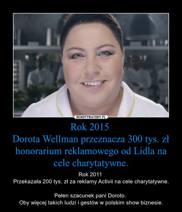 Rok 2015 Dorota Wellman przeznacza 300 tys. zł honorarium reklamowego od Lidla na cele charytatywne. – Rok 2011 Przekazała 200 tys. zł za reklamy Activii na cele charytatywne.Pełen szacunek pani Doroto. Oby więcej takich ludzi i gestów w polskim show biznesie.