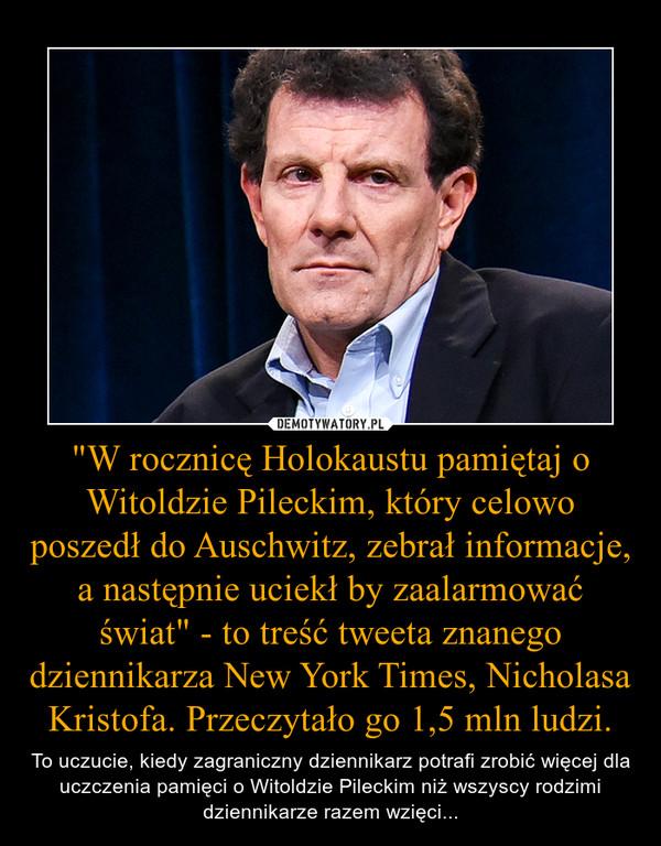 """""""W rocznicę Holokaustu pamiętaj o Witoldzie Pileckim, który celowo poszedł do Auschwitz, zebrał informacje, a następnie uciekł by zaalarmować świat"""" - to treść tweeta znanego dziennikarza New York Times, Nicholasa Kristofa. Przeczytało go 1,5 ml – To uczucie, kiedy zagraniczny dziennikarz potrafi zrobić więcej dla uczczenia pamięci o Witoldzie Pileckim niż wszyscy rodzimi dziennikarze razem wzięci..."""