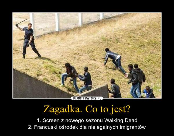 Zagadka. Co to jest? – 1. Screen z nowego sezonu Walking Dead2. Francuski ośrodek dla nielegalnych imigrantów