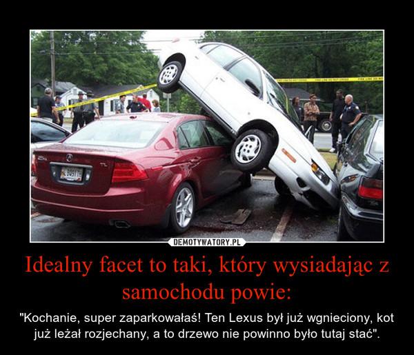 """Idealny facet to taki, który wysiadając z samochodu powie: – """"Kochanie, super zaparkowałaś! Ten Lexus był już wgnieciony, kot już leżał rozjechany, a to drzewo nie powinno było tutaj stać""""."""