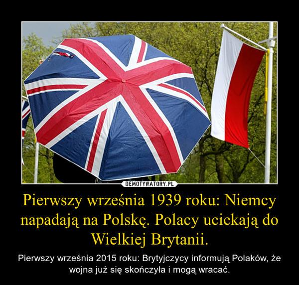 Pierwszy września 1939 roku: Niemcy napadają na Polskę. Polacy uciekają do Wielkiej Brytanii. – Pierwszy września 2015 roku: Brytyjczycy informują Polaków, że wojna już się skończyła i mogą wracać.