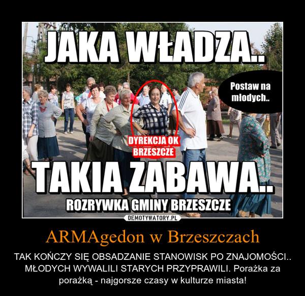 ARMAgedon w Brzeszczach – TAK KOŃCZY SIĘ OBSADZANIE STANOWISK PO ZNAJOMOŚCI.. MŁODYCH WYWALILI STARYCH PRZYPRAWILI. Porażka za porażką - najgorsze czasy w kulturze miasta!
