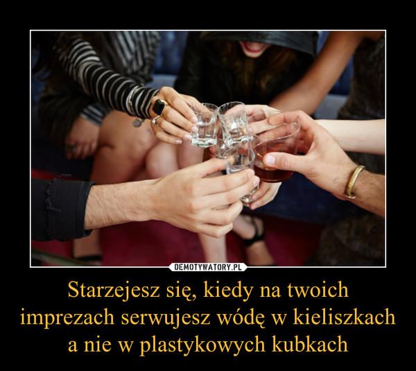 Starzejesz się, kiedy na twoich imprezach serwujesz wódę w kieliszkach a nie w plastykowych kubkach –