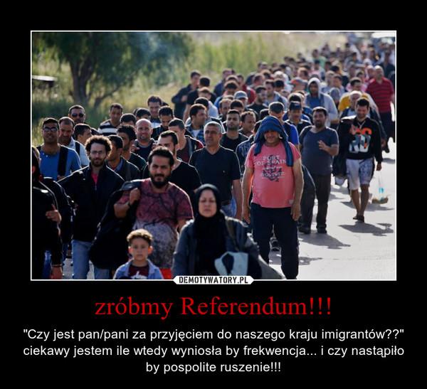 """zróbmy Referendum!!! – """"Czy jest pan/pani za przyjęciem do naszego kraju imigrantów??"""" ciekawy jestem ile wtedy wyniosła by frekwencja... i czy nastąpiło by pospolite ruszenie!!!"""