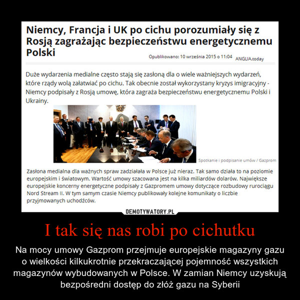 I tak się nas robi po cichutku – Na mocy umowy Gazprom przejmuje europejskie magazyny gazu o wielkości kilkukrotnie przekraczającej pojemność wszystkich magazynów wybudowanych w Polsce. W zamian Niemcy uzyskują bezpośredni dostęp do złóż gazu na Syberii Niemcy, Francja i UK po cichu porozumiały się z Rosją zagrażając bezpieczeństwu energetycznemu Polski Opublikowano: 10 września 2010 0 11'04 ANGLIADuże wydarzenia medialne często stają się zasłoną dla o wiele ważniejszych wydarzeń, które rządy wolą załatwiać po cichu. Tak obecnie został wykorzystany kryzys imigracyjny - Niemcy podpisały z Rosją umowę, która zagrała bezpieczeństwu energetycznemu Polski i Ukrainy. Zasłona medialna dla ważnych spraw zadziałała w Polsce już nieraz. Tak samo działa to na poziomie europejskim i światowym. Wartość umowy szacowana jest na kilka miliardów dolarów. Największe europejskie koncerny energetyczne podpisały z Gazpromem umowy dotyczące rozbudowy rurociągu Nard Stream II. w tym samym czasie Niemcy publikowały kolejne komunikaty o liczbie przyjmowanych uchodźców.