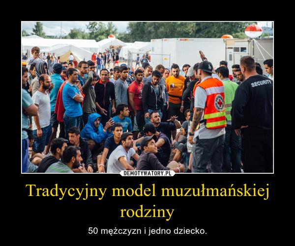 Tradycyjny model muzułmańskiej rodziny – 50 mężczyzn i jedno dziecko.
