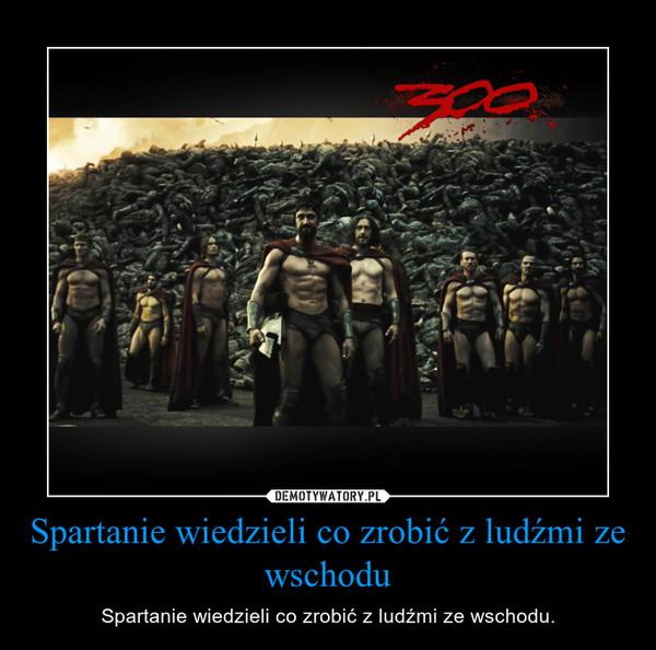 Spartanie wiedzieli co zrobić z ludźmi ze wschodu – Spartanie wiedzieli co zrobić z ludźmi ze wschodu.
