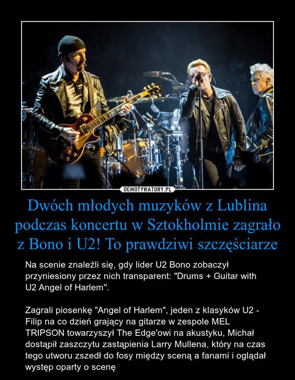 """Dwóch młodych muzyków z Lublina podczas koncertu w Sztokholmie zagrało z Bono i U2! To prawdziwi szczęściarze – Na scenie znaleźli się, gdy lider U2 Bono zobaczył przyniesiony przez nich transparent: """"Drums + Guitar with U2 Angel of Harlem''.Zagrali piosenkę """"Angel of Harlem"""", jeden z klasyków U2 - Filip na co dzień grający na gitarze w zespole MEL TRIPSON towarzyszył The Edge'owi na akustyku, Michał dostąpił zaszczytu zastąpienia Larry Mullena, który na czas tego utworu zszedł do fosy między sceną a fanami i oglądał występ oparty o scenę"""