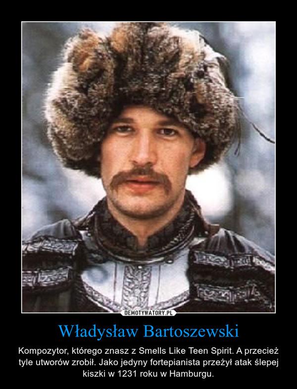 Władysław Bartoszewski – Kompozytor, którego znasz z Smells Like Teen Spirit. A przecież tyle utworów zrobił. Jako jedyny fortepianista przeżył atak ślepej kiszki w 1231 roku w Hamburgu.