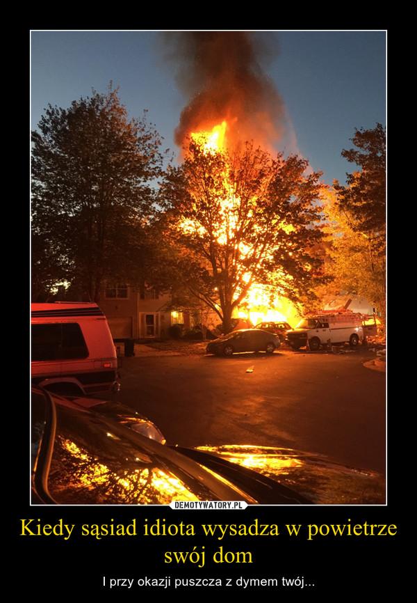 Kiedy sąsiad idiota wysadza w powietrze swój dom – I przy okazji puszcza z dymem twój...