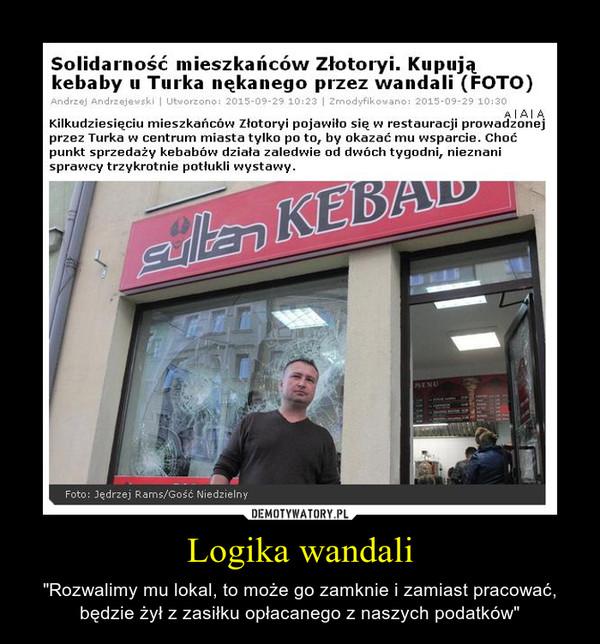"""Logika wandali – """"Rozwalimy mu lokal, to może go zamknie i zamiast pracować, będzie żył z zasiłku opłacanego z naszych podatków"""" Solidarnie kupują kebaby u Turka nękanego przez wandaliKilkudziesięciu mieszkańców Złotoryi pojawiło się w restauracji prowadzonej przez Turka w centrum miasta tylko po to, by okazać mu wsparcie. Choć punkt sprzedaży kebabów działa zaledwie od dwóch tygodni, nieznani sprawcy trzykrotnie potłukli wystawy."""