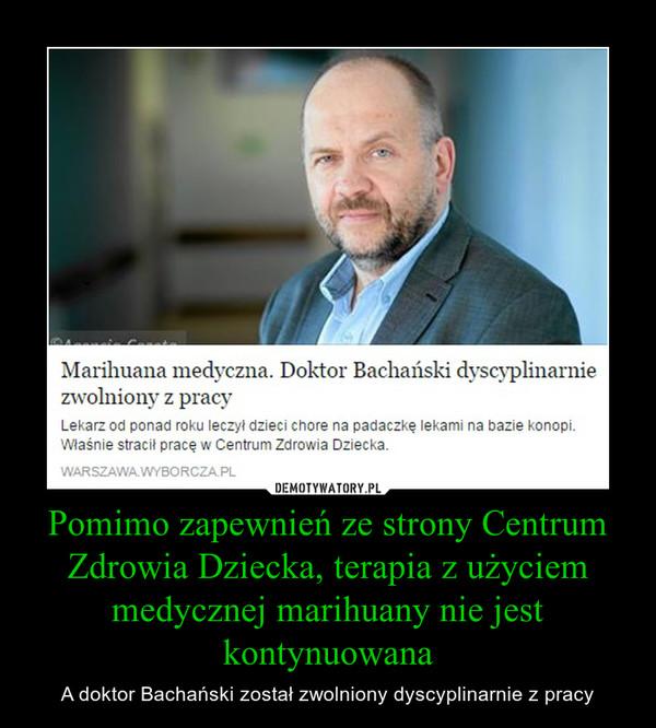 Pomimo zapewnień ze strony Centrum Zdrowia Dziecka, terapia z użyciem medycznej marihuany nie jest kontynuowana – A doktor Bachański został zwolniony dyscyplinarnie z pracy