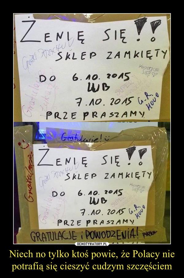 Niech no tylko ktoś powie, że Polacy nie potrafią się cieszyć cudzym szczęściem –