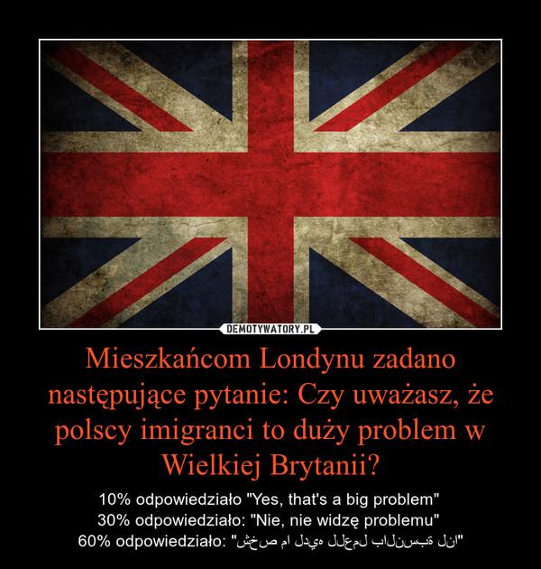 """Mieszkańcom Londynu zadano następujące pytanie: Czy uważasz, że polscy imigranci to duży problem w Wielkiej Brytanii? – 10% odpowiedziało """"Yes, that's a big problem"""" 30% odpowiedziało: """"Nie, nie widzę problemu"""" 60% odpowiedziało: """"شخص ما لديه للعمل بالنسبة لنا"""""""