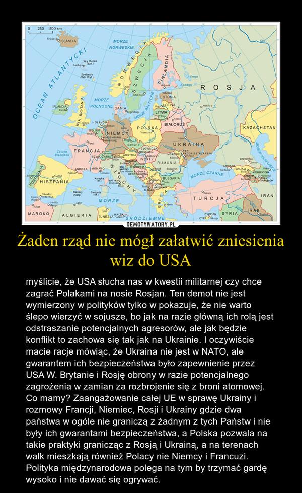 Żaden rząd nie mógł załatwić zniesienia wiz do USA – myślicie, że USA słucha nas w kwestii militarnej czy chce zagrać Polakami na nosie Rosjan. Ten demot nie jest wymierzony w polityków tylko w pokazuje, że nie warto ślepo wierzyć w sojusze, bo jak na razie główną ich rolą jest odstraszanie potencjalnych agresorów, ale jak będzie konflikt to zachowa się tak jak na Ukrainie. I oczywiście macie racje mówiąc, że Ukraina nie jest w NATO, ale gwarantem ich bezpieczeństwa było zapewnienie przez USA W. Brytanie i Rosję obrony w razie potencjalnego zagrożenia w zamian za rozbrojenie się z broni atomowej. Co mamy? Zaangażowanie całej UE w sprawę Ukrainy i rozmowy Francji, Niemiec, Rosji i Ukrainy gdzie dwa państwa w ogóle nie graniczą z żadnym z tych Państw i nie były ich gwarantami bezpieczeństwa, a Polska pozwala na takie praktyki granicząc z Rosją i Ukrainą, a na terenach walk mieszkają również Polacy nie Niemcy i Francuzi. Polityka międzynarodowa polega na tym by trzymać gardę wysoko i nie dawać się ogrywać.