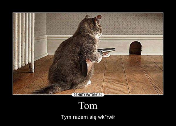 Tom – Tym razem się wk*rwił