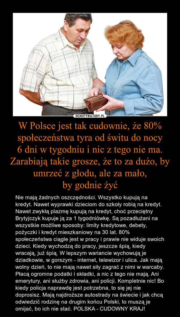 W Polsce jest tak cudownie, że 80% społeczeństwa tyra od świtu do nocy6 dni w tygodniu i nic z tego nie ma. Zarabiają takie grosze, że to za dużo, by umrzeć z głodu, ale za mało,by godnie żyć – Nie mają żadnych oszczędności. Wszystko kupują na kredyt. Nawet wyprawki dzieciom do szkoły robią na kredyt. Nawet zwykłą plazmę kupują na kredyt, choć przeciętny Brytyjczyk kupuje ją za 1 tygodniówkę. Są pozadłużani na wszystkie możliwe sposoby: limity kredytowe, debety, pożyczki i kredyt mieszkaniowy na 30 lat. 80% społeczeństwa ciągle jest w pracy i prawie nie widuje swoich dzieci. Kiedy wychodzą do pracy, jeszcze śpią, kiedy wracają, już śpią. W lepszym wariancie wychowują je dziadkowie, w gorszym - internet, telewizor i ulica. Jak mają wolny dzień, to nie mają nawet siły zagrać z nimi w warcaby. Płacą ogromne podatki i składki, a nic z tego nie mają. Ani emerytury, ani służby zdrowia, ani policji. Kompletnie nic! Bo kiedy policja naprawdę jest potrzebna, to się jej nie doprosisz. Mają najdroższe autostrady na świecie i jak chcą odwiedzić rodzinę na drugim końcu Polski, to muszą je omijać, bo ich nie stać. POLSKA - CUDOWNY KRAJ!