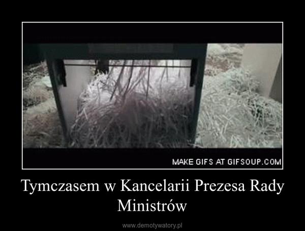 Tymczasem w Kancelarii Prezesa Rady Ministrów –