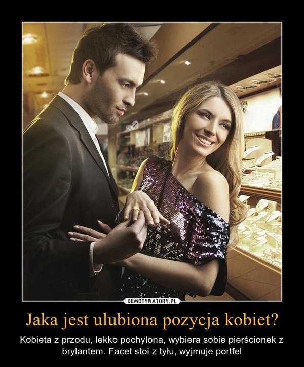 Jaka jest ulubiona pozycja kobiet? – Kobieta z przodu, lekko pochylona, wybiera sobie pierścionek z brylantem. Facet stoi z tyłu, wyjmuje portfel