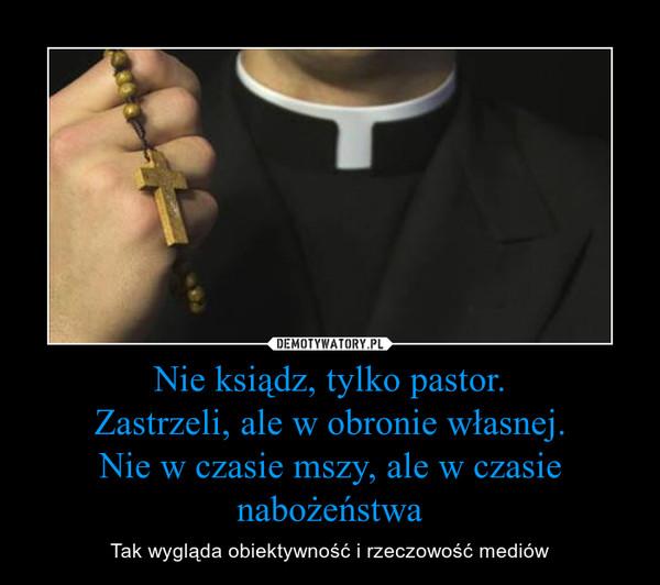 Nie ksiądz, tylko pastor.Zastrzeli, ale w obronie własnej.Nie w czasie mszy, ale w czasie nabożeństwa – Tak wygląda obiektywność i rzeczowość mediów