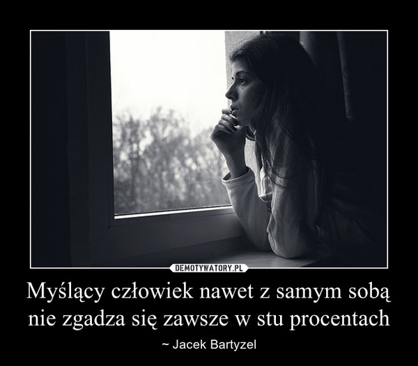 Myślący człowiek nawet z samym sobą nie zgadza się zawsze w stu procentach – ~ Jacek Bartyzel
