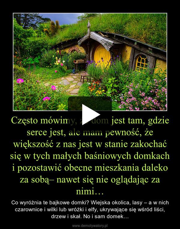 Często mówimy, że dom jest tam, gdzie serce jest, ale mam pewność, że większość z nas jest w stanie zakochać się w tych małych baśniowych domkach i pozostawić obecne mieszkania daleko za sobą– nawet się nie oglądając za nimi… – Co wyróżnia te bajkowe domki? Wiejska okolica, lasy – a w nich czarownice i wilki lub wróżki i elfy, ukrywające się wśród liści, drzew i skał. No i sam domek…