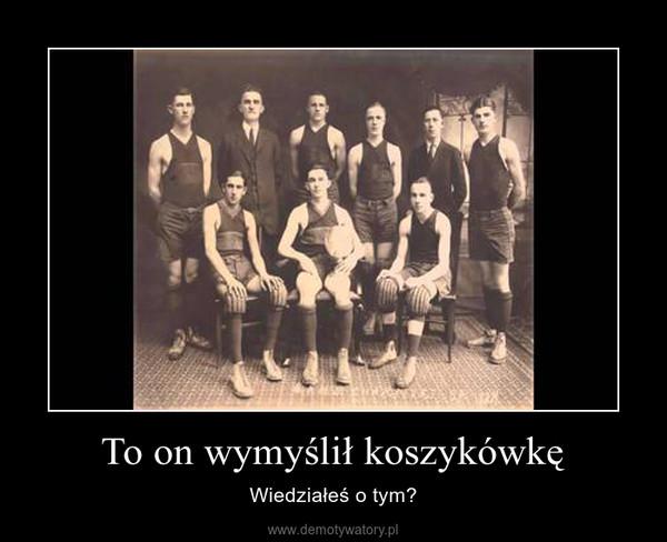 To on wymyślił koszykówkę – Wiedziałeś o tym?