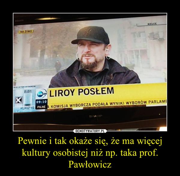 Pewnie i tak okaże się, że ma więcej kultury osobistej niż np. taka prof. Pawłowicz –