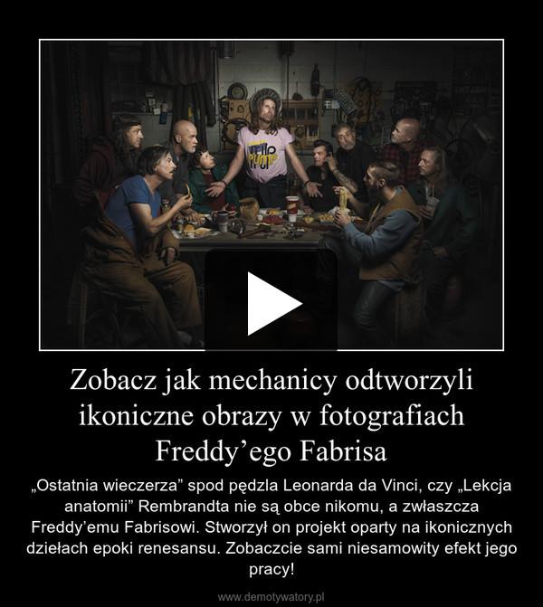 """Zobacz jak mechanicy odtworzyli ikoniczne obrazy w fotografiach Freddy'ego Fabrisa – """"Ostatnia wieczerza"""" spod pędzla Leonarda da Vinci, czy """"Lekcja anatomii"""" Rembrandta nie są obce nikomu, a zwłaszcza Freddy'emu Fabrisowi. Stworzył on projekt oparty na ikonicznych dziełach epoki renesansu. Zobaczcie sami niesamowity efekt jego pracy!"""