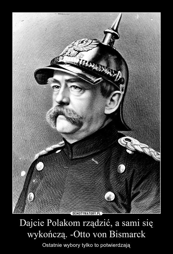 Dajcie Polakom rządzić, a sami się wykończą. -Otto von Bismarck – Ostatnie wybory tylko to potwierdzają