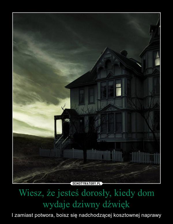 Wiesz, że jesteś dorosły, kiedy dom wydaje dziwny dźwięk – I zamiast potwora, boisz się nadchodzącej kosztownej naprawy