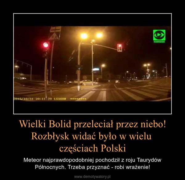 Wielki Bolid przeleciał przez niebo! Rozbłysk widać było w wielu częściach Polski – Meteor najprawdopodobniej pochodził z roju Taurydów Północnych. Trzeba przyznać - robi wrażenie!
