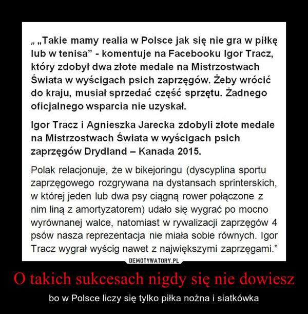 O takich sukcesach nigdy się nie dowiesz – bo w Polsce liczy się tylko piłka nożna i siatkówka