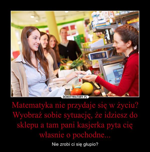 Matematyka nie przydaje się w życiu? Wyobraź sobie sytuację, że idziesz do sklepu a tam pani kasjerka pyta cię własnie o pochodne... – Nie zrobi ci się głupio?