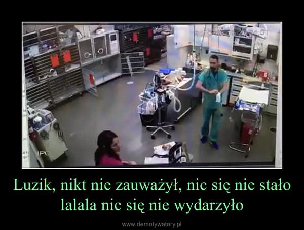 Luzik, nikt nie zauważył, nic się nie stało lalala nic się nie wydarzyło –