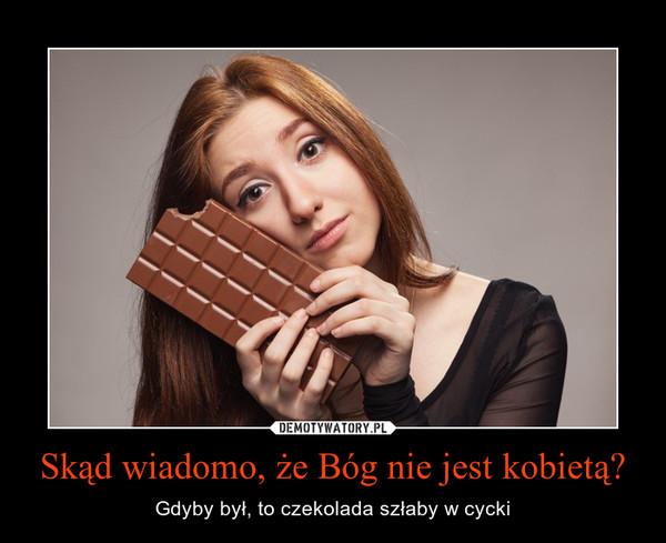 Skąd wiadomo, że Bóg nie jest kobietą? – Gdyby był, to czekolada szłaby w cycki