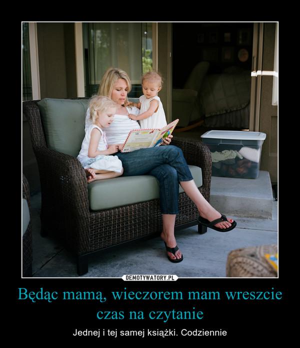 Będąc mamą, wieczorem mam wreszcie czas na czytanie – Jednej i tej samej książki. Codziennie