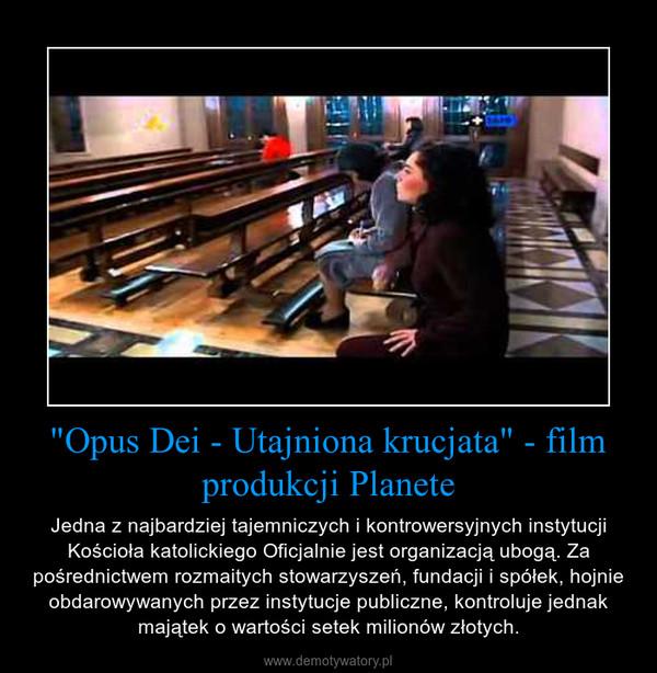 """""""Opus Dei - Utajniona krucjata"""" - film produkcji Planete – Jedna z najbardziej tajemniczych i kontrowersyjnych instytucji Kościoła katolickiego Oficjalnie jest organizacją ubogą. Za pośrednictwem rozmaitych stowarzyszeń, fundacji i spółek, hojnie obdarowywanych przez instytucje publiczne, kontroluje jednak majątek o wartości setek milionów złotych."""