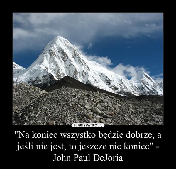 """""""Na koniec wszystko będzie dobrze, a jeśli nie jest, to jeszcze nie koniec"""" - John Paul DeJoria –"""