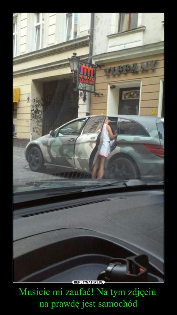 Musicie mi zaufać! Na tym zdjęciu na prawdę jest samochód –
