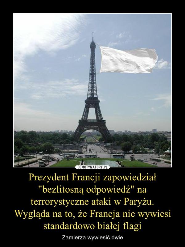 """Prezydent Francji zapowiedział """"bezlitosną odpowiedź"""" na terrorystyczne ataki w Paryżu.Wygląda na to, że Francja nie wywiesi standardowo białej flagi – Zamierza wywiesić dwie"""