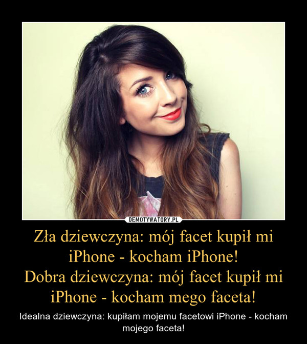 Zła dziewczyna: mój facet kupił mi iPhone - kocham iPhone!Dobra dziewczyna: mój facet kupił mi iPhone - kocham mego faceta! – Idealna dziewczyna: kupiłam mojemu facetowi iPhone - kocham mojego faceta!