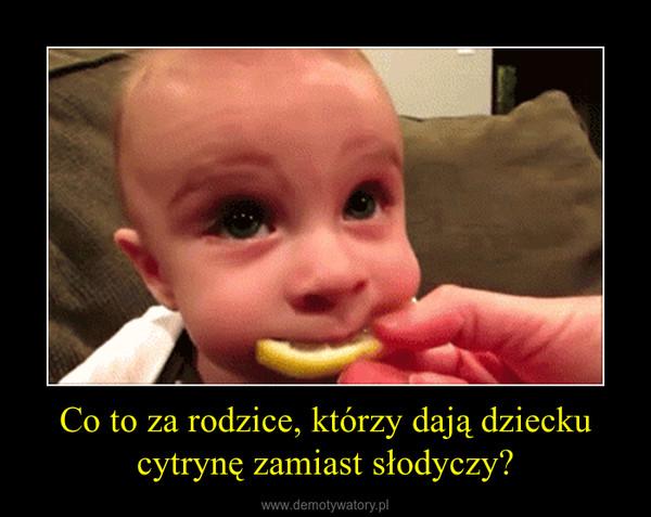 Co to za rodzice, którzy dają dziecku cytrynę zamiast słodyczy? –